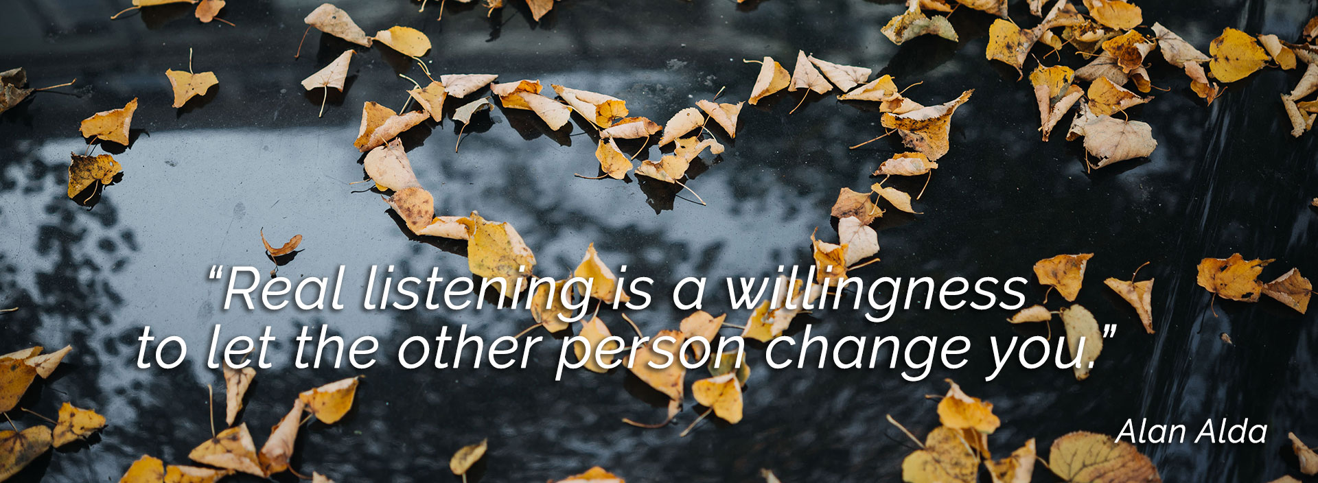 Real listening is a willingness to let the other person change you.