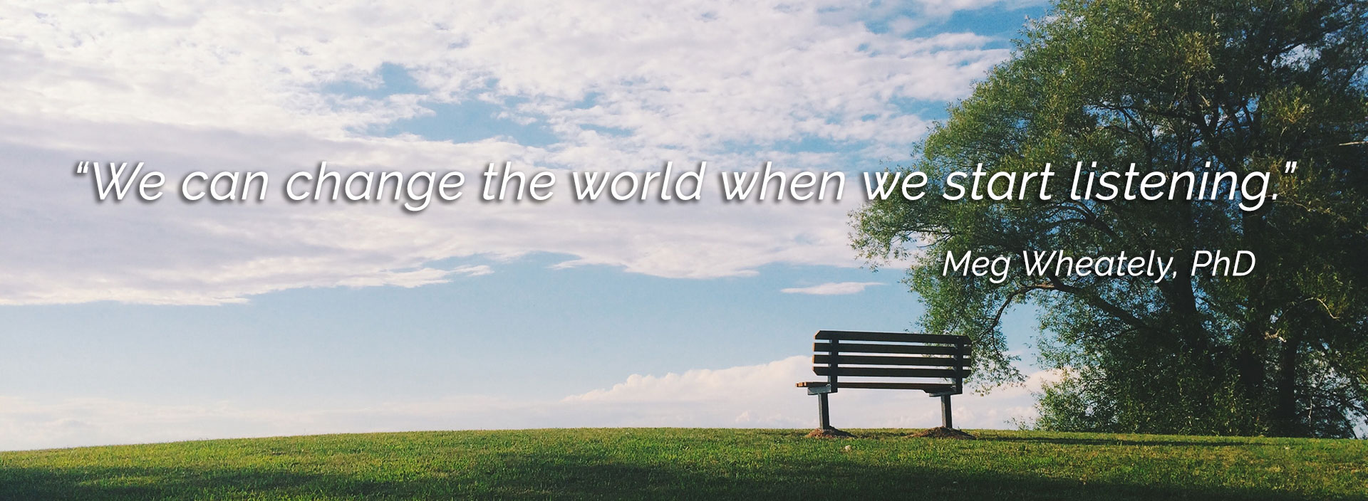 We can change the world when we start listening. Quote by Meg Wheately, PhD